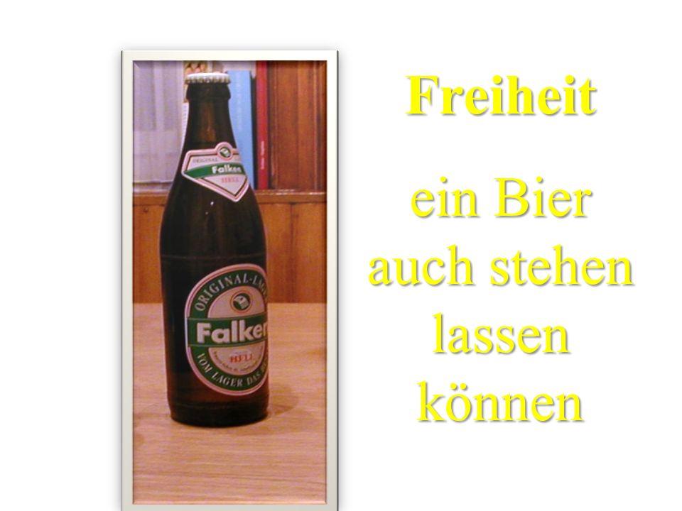 Freiheit ein Bier auch stehen lassen können