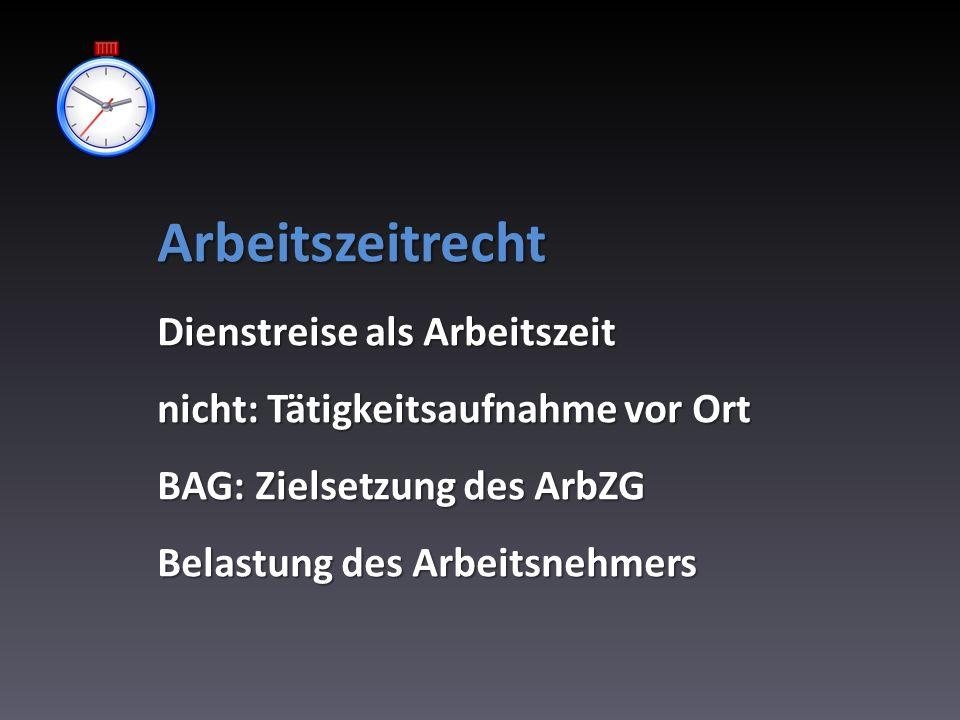 Arbeitszeitrecht Dienstreise als Arbeitszeit nicht: Tätigkeitsaufnahme vor Ort BAG: Zielsetzung des ArbZG Belastung des Arbeitsnehmers