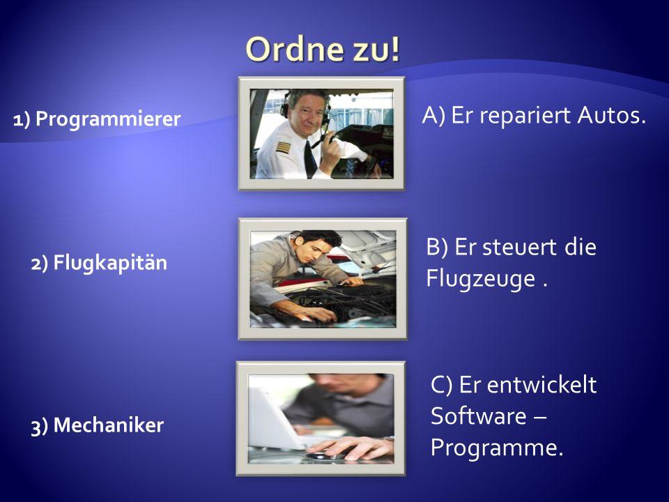 2) Flugkapitän 1) Programmierer 3) Mechaniker A) Er repariert Autos. B) Er steuert die Flugzeuge. C) Er entwickelt Software – Programme.
