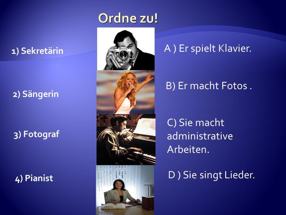 2) Sängerin 1) Sekretärin 3) Fotograf A ) Er spielt Klavier. B) Er macht Fotos. C) Sie macht administrative Arbeiten. 4) Pianist D ) Sie singt Lieder.
