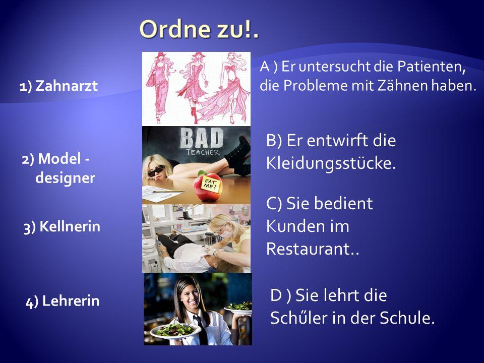 2) Model - designer 1) Zahnarzt 3) Kellnerin A ) Er untersucht die Patienten, die Probleme mit Zähnen haben. B) Er entwirft die Kleidungsstücke. C) Si