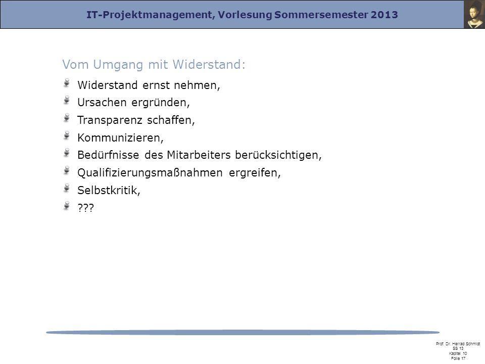 IT-Projektmanagement, Vorlesung Sommersemester 2013 Prof. Dr. Herrad Schmidt SS 13 Kapitel 10 Folie 17 Vom Umgang mit Widerstand: Widerstand ernst neh