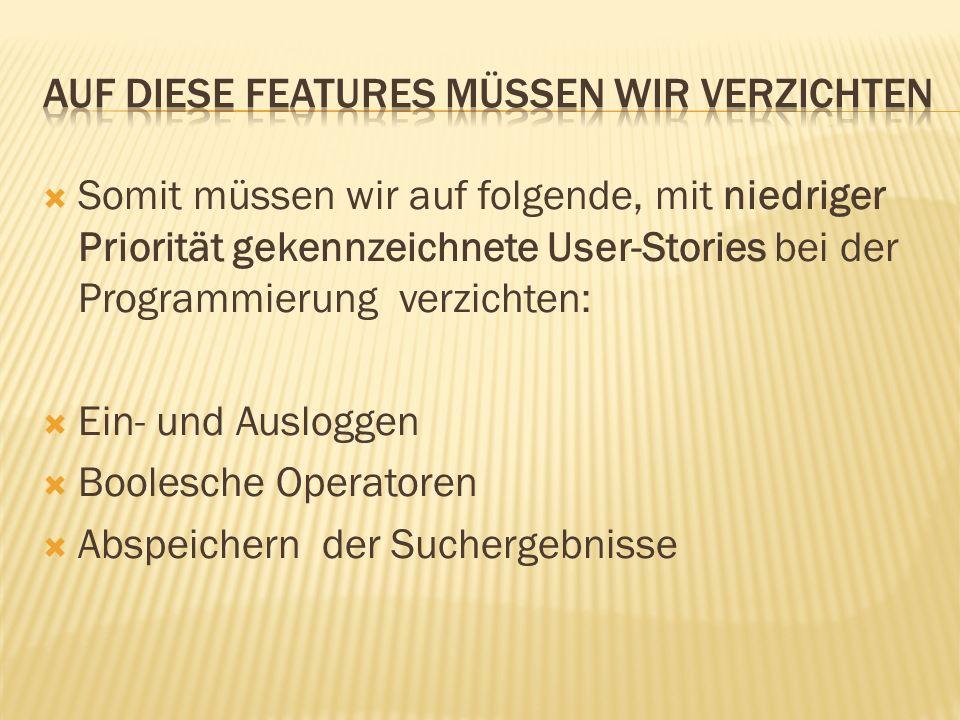 Somit müssen wir auf folgende, mit niedriger Priorität gekennzeichnete User-Stories bei der Programmierung verzichten: Ein- und Ausloggen Boolesche Op