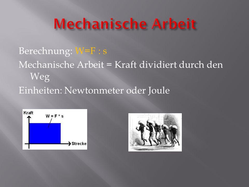Berechnung: W=F : s Mechanische Arbeit = Kraft dividiert durch den Weg Einheiten: Newtonmeter oder Joule