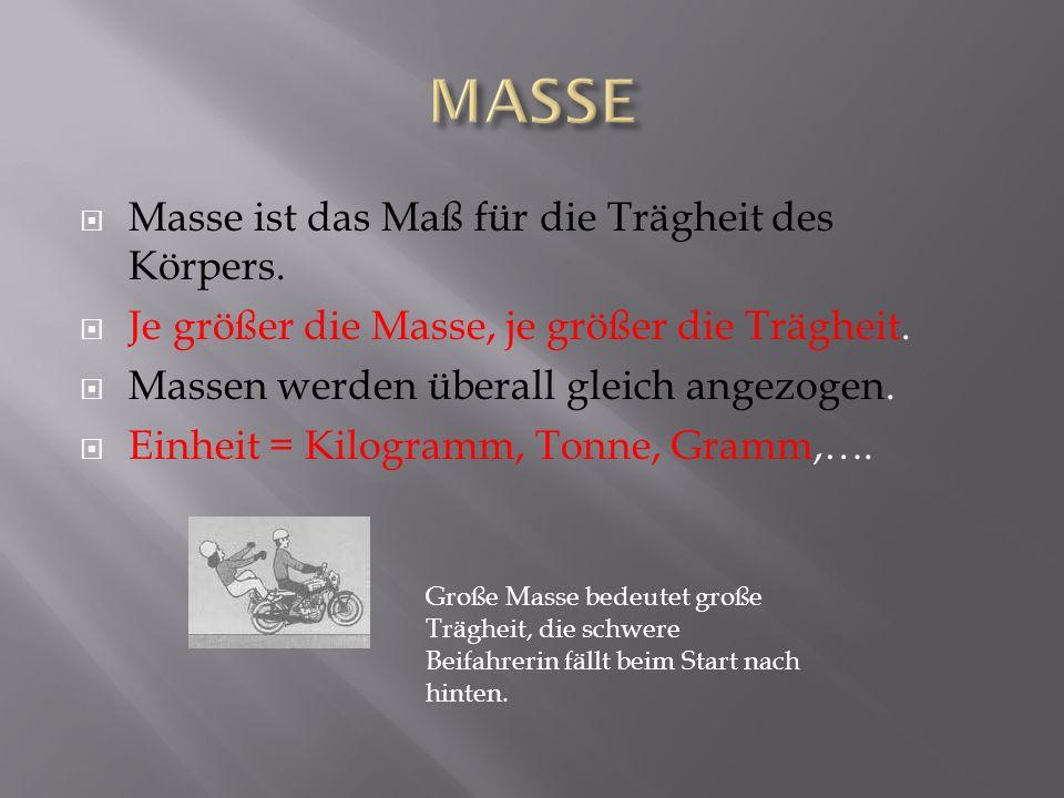 Masse ist das Maß für die Trägheit des Körpers. Je größer die Masse, je größer die Trägheit. Massen werden überall gleich angezogen. Einheit = Kilogra