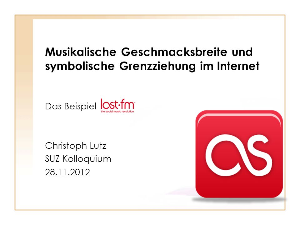 Musikalische Geschmacksbreite und symbolische Grenzziehung im Internet Das Beispiel Christoph Lutz SUZ Kolloquium 28.11.2012