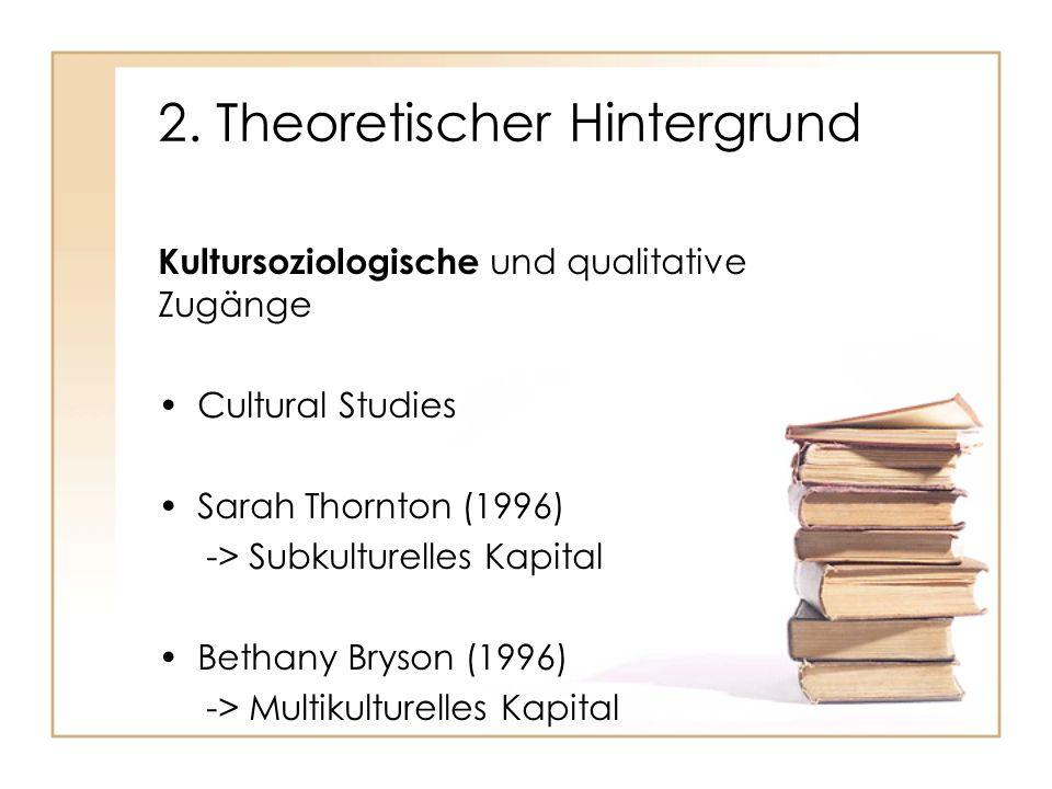 2. Theoretischer Hintergrund Kultursoziologische und qualitative Zugänge Cultural Studies Sarah Thornton (1996) -> Subkulturelles Kapital Bethany Brys