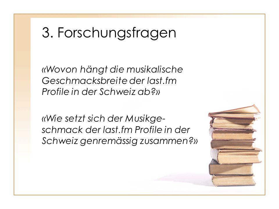 3. Forschungsfragen «Wovon hängt die musikalische Geschmacksbreite der last.fm Profile in der Schweiz ab?» «Wie setzt sich der Musikge- schmack der la