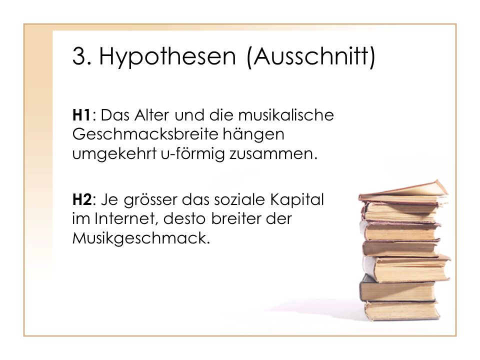 3. Hypothesen (Ausschnitt) H1 : Das Alter und die musikalische Geschmacksbreite hängen umgekehrt u-förmig zusammen. H2 : Je grösser das soziale Kapita
