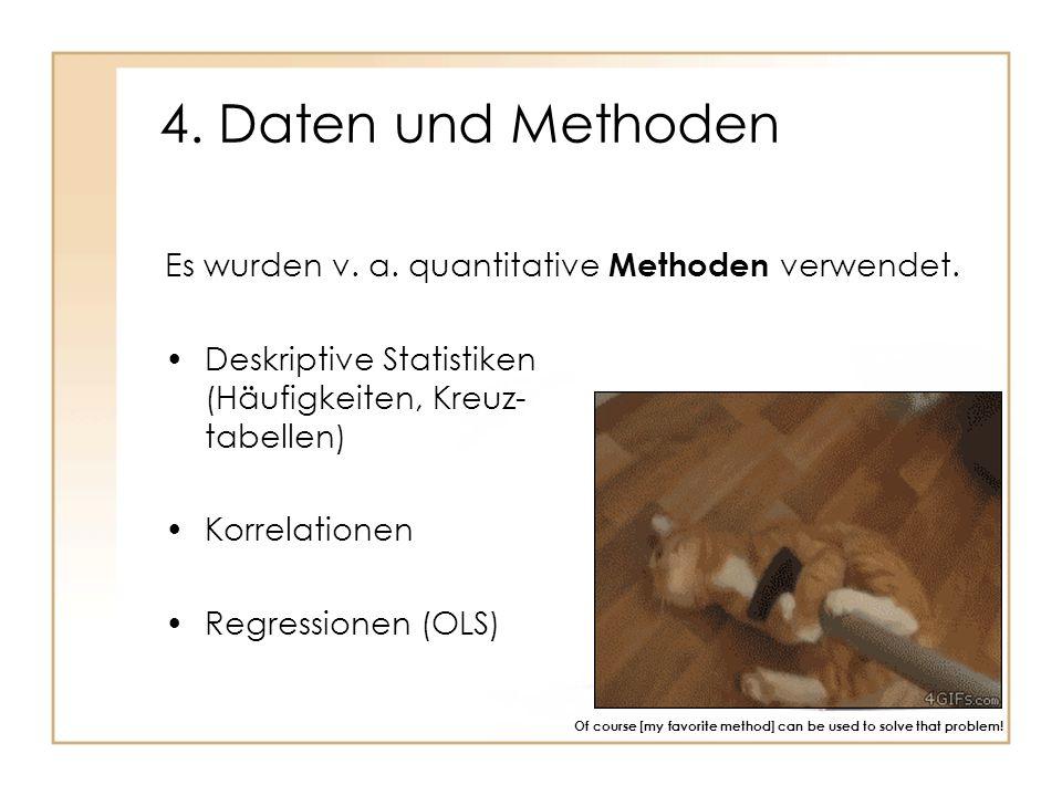 4. Daten und Methoden Deskriptive Statistiken (Häufigkeiten, Kreuz- tabellen) Korrelationen Regressionen (OLS) Of course [my favorite method] can be u