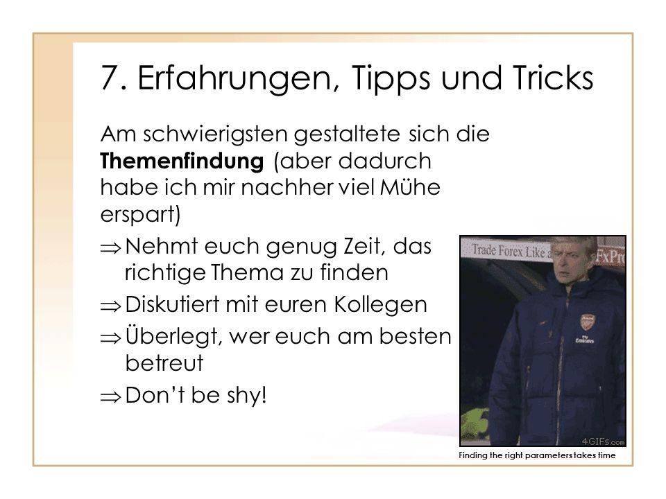 7. Erfahrungen, Tipps und Tricks Am schwierigsten gestaltete sich die Themenfindung (aber dadurch habe ich mir nachher viel Mühe erspart) Nehmt euch g