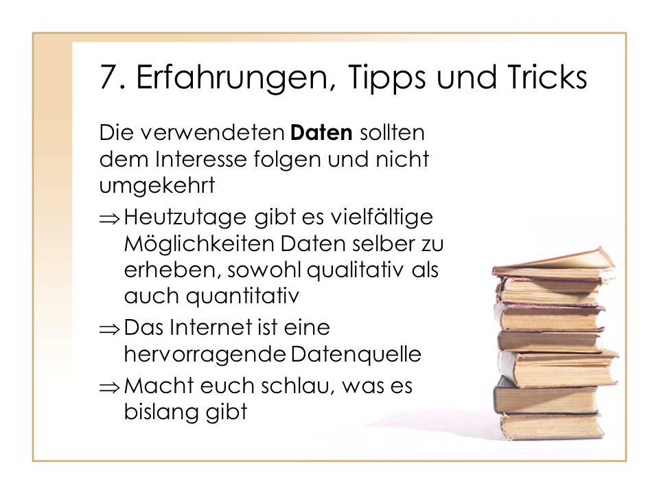 7. Erfahrungen, Tipps und Tricks Die verwendeten Daten sollten dem Interesse folgen und nicht umgekehrt Heutzutage gibt es vielfältige Möglichkeiten D