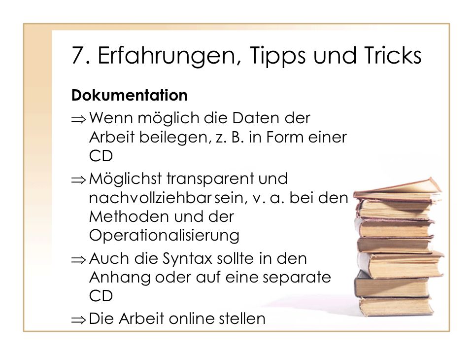 7. Erfahrungen, Tipps und Tricks Dokumentation Wenn möglich die Daten der Arbeit beilegen, z. B. in Form einer CD Möglichst transparent und nachvollzi