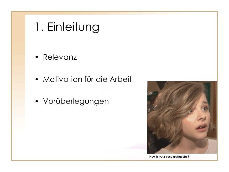 1. Einleitung Relevanz Motivation für die Arbeit Vorüberlegungen How is your research useful?