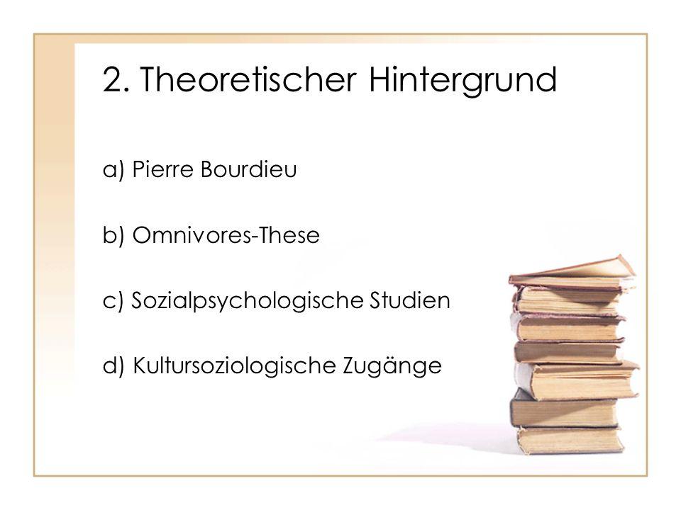 2. Theoretischer Hintergrund a) Pierre Bourdieu b) Omnivores-These c) Sozialpsychologische Studien d) Kultursoziologische Zugänge