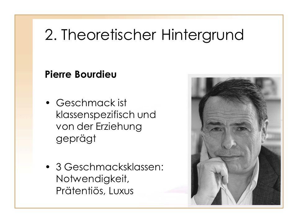 2. Theoretischer Hintergrund Pierre Bourdieu Geschmack ist klassenspezifisch und von der Erziehung geprägt 3 Geschmacksklassen: Notwendigkeit, Prätent