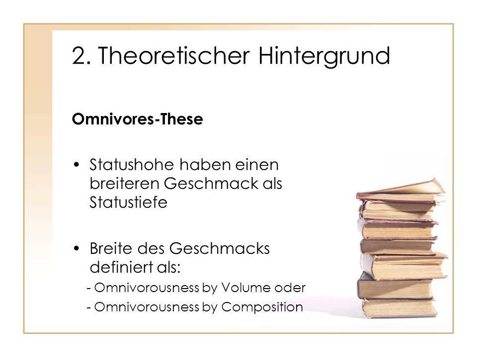 2. Theoretischer Hintergrund Omnivores-These Statushohe haben einen breiteren Geschmack als Statustiefe Breite des Geschmacks definiert als: - Omnivor