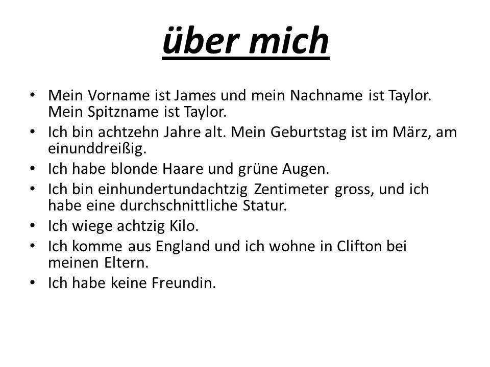 über mich Mein Vorname ist James und mein Nachname ist Taylor. Mein Spitzname ist Taylor. Ich bin achtzehn Jahre alt. Mein Geburtstag ist im März, am
