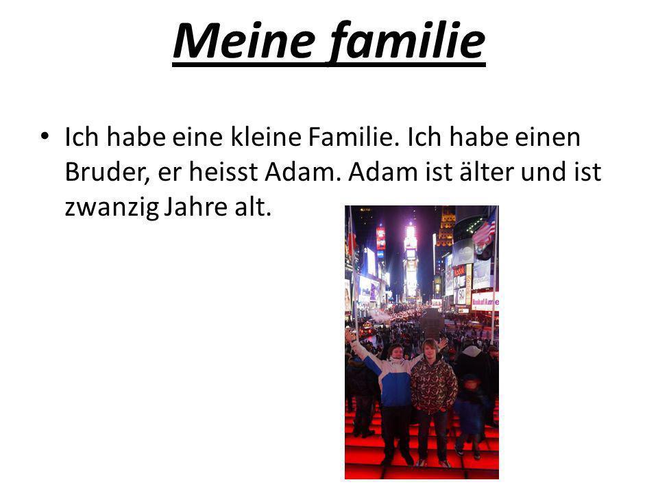 Meine familie Ich habe eine kleine Familie. Ich habe einen Bruder, er heisst Adam. Adam ist älter und ist zwanzig Jahre alt.