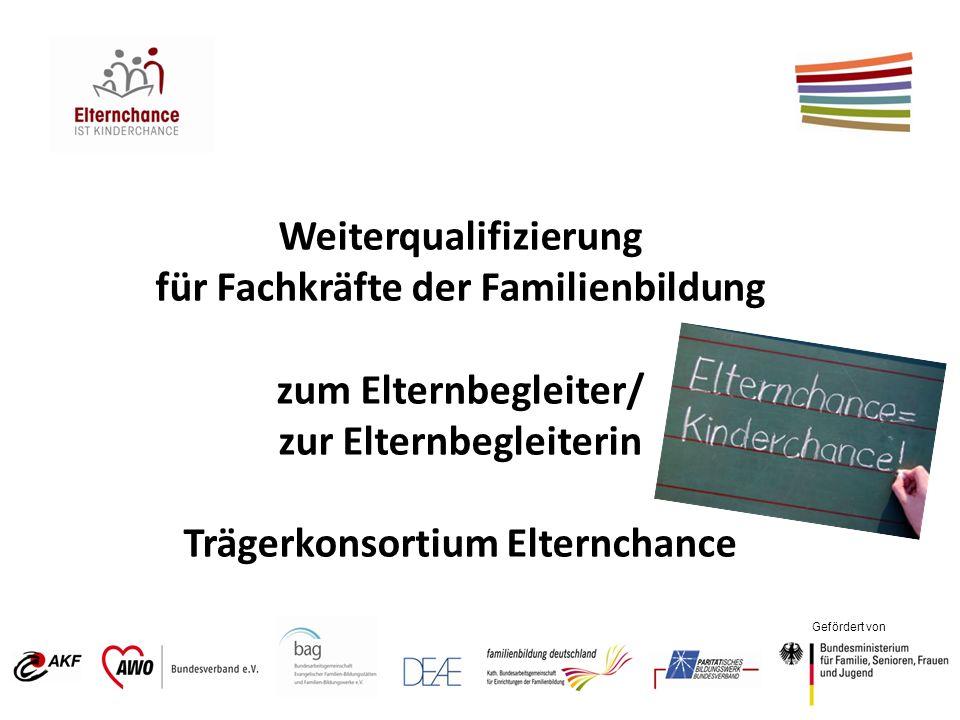 Gefördert von Weiterqualifizierung für Fachkräfte der Familienbildung zum Elternbegleiter/ zur Elternbegleiterin Trägerkonsortium Elternchance