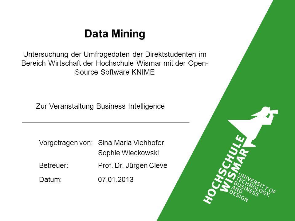 Data Mining Untersuchung der Umfragedaten der Direktstudenten im Bereich Wirtschaft der Hochschule Wismar mit der Open- Source Software KNIME Vorgetragen von: Sina Maria Viehhofer Sophie Wieckowski Betreuer: Prof.