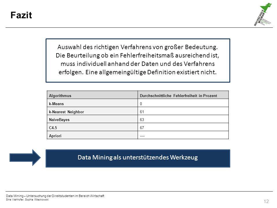 Data Mining – Untersuchung der Direktstudenten im Bereich Wirtschaft Sina Viehhofer; Sophie Wieckowski 12 Fazit AlgorithmusDurchschnittliche Fehlerfreiheit in Prozent k-Means0 k-Nearest Neighbor61 NaiveBayes63 C4.567 Apriori---- Auswahl des richtigen Verfahrens von großer Bedeutung.
