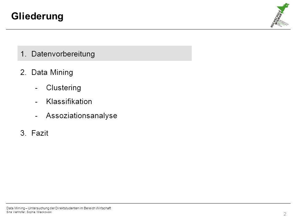 Data Mining – Untersuchung der Direktstudenten im Bereich Wirtschaft Sina Viehhofer; Sophie Wieckowski 2 Gliederung 1.Datenvorbereitung 2.Data Mining -Clustering -Klassifikation -Assoziationsanalyse 3.Fazit