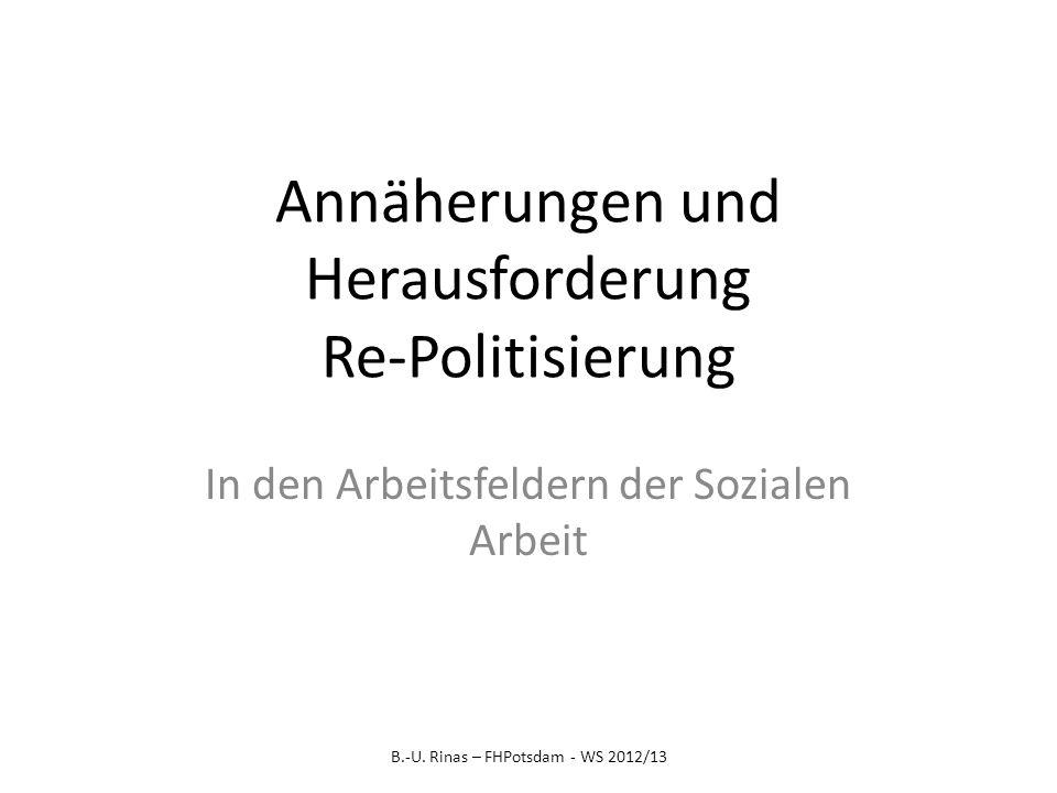Annäherungen und Herausforderung Re-Politisierung In den Arbeitsfeldern der Sozialen Arbeit B.-U. Rinas – FHPotsdam - WS 2012/13