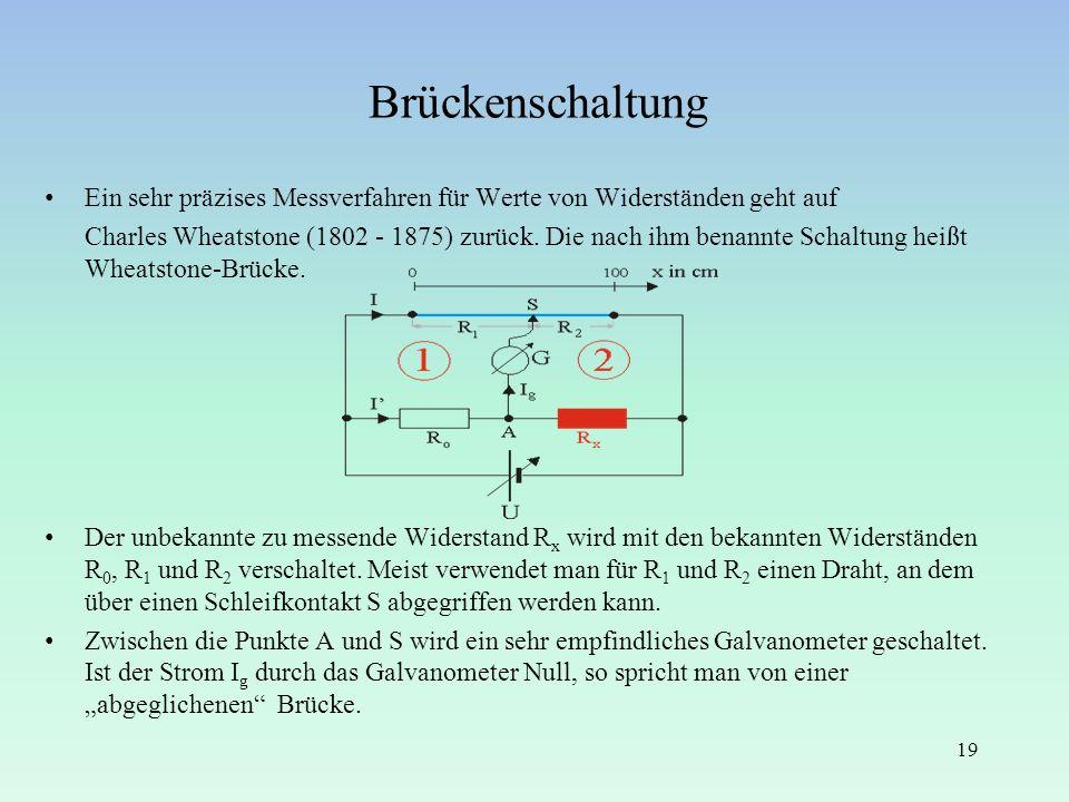 Brückenschaltung 19 Ein sehr präzises Messverfahren für Werte von Widerständen geht auf Charles Wheatstone (1802 - 1875) zurück. Die nach ihm benannte
