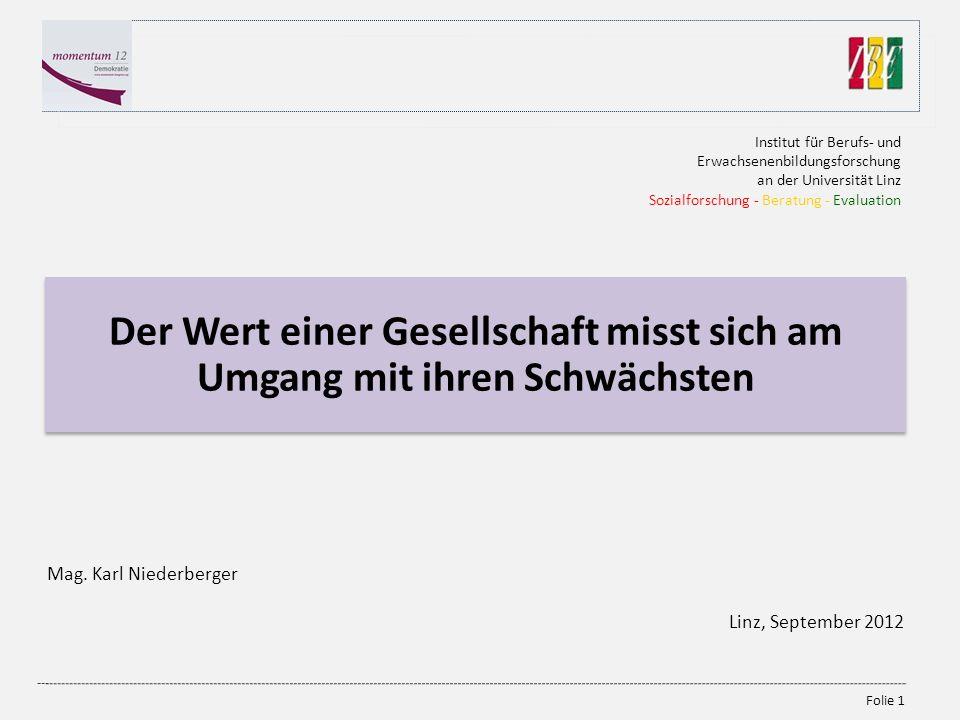 Folie 1 Der Wert einer Gesellschaft misst sich am Umgang mit ihren Schwächsten Mag. Karl Niederberger Linz, September 2012 Institut für Berufs- und Er