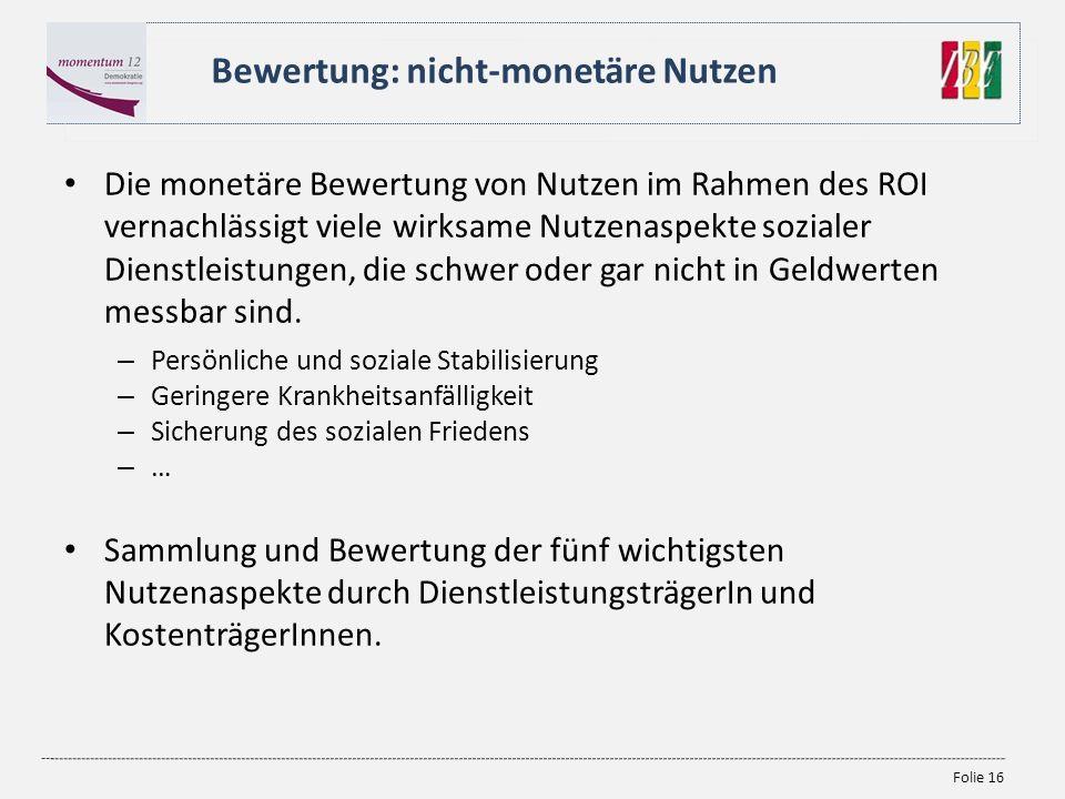 Folie 16 Die monetäre Bewertung von Nutzen im Rahmen des ROI vernachlässigt viele wirksame Nutzenaspekte sozialer Dienstleistungen, die schwer oder ga