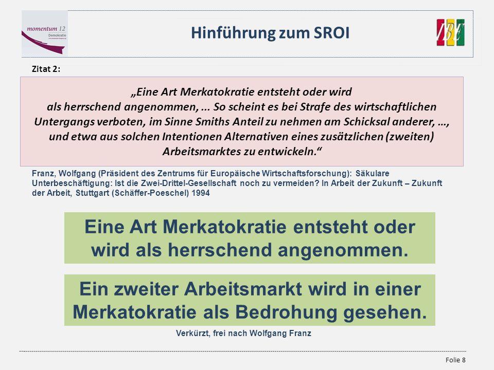 Folie 8 Hinführung zum SROI Eine Art Merkatokratie entsteht oder wird als herrschend angenommen,... So scheint es bei Strafe des wirtschaftlichen Unte