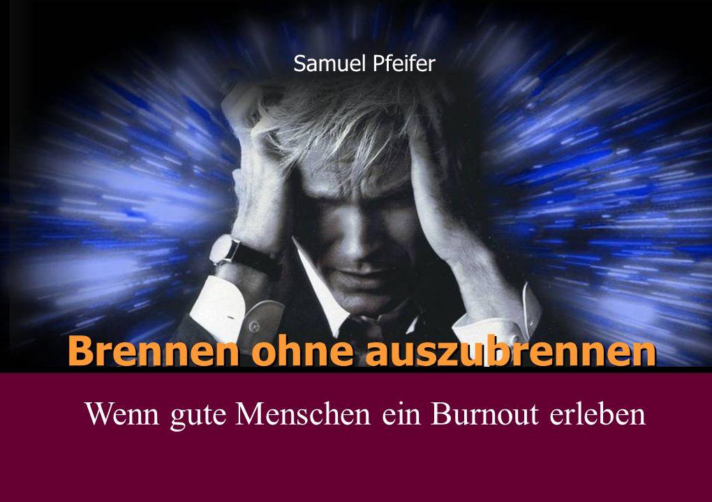 Brennen ohne auszubrennen Samuel Pfeifer Wenn gute Menschen ein Burnout erleben
