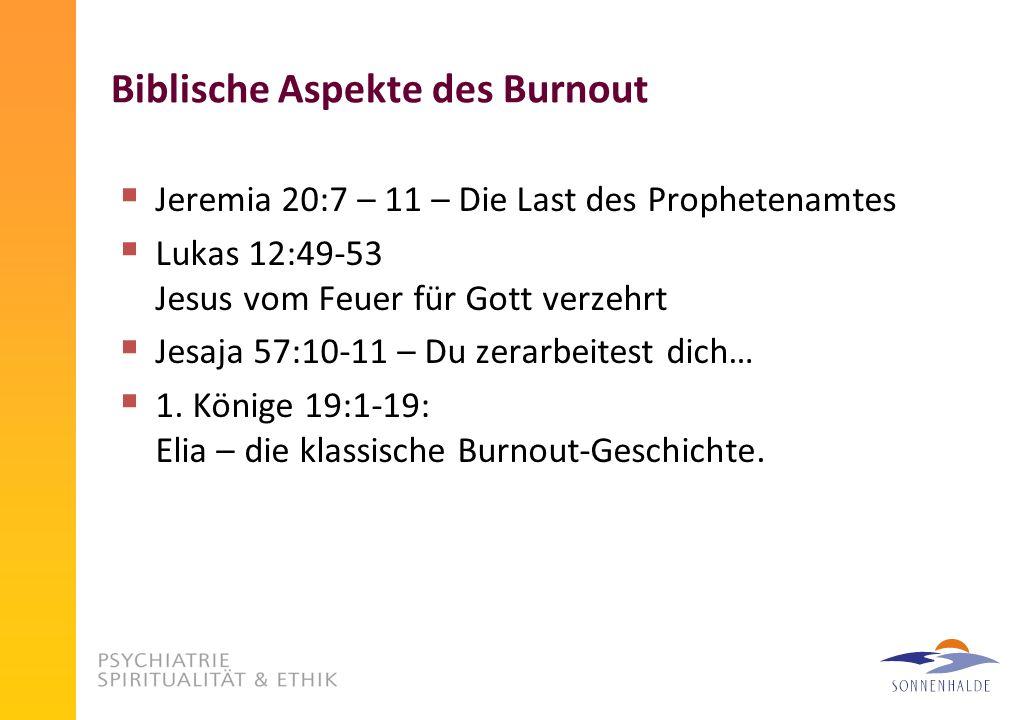 Biblische Aspekte des Burnout Jeremia 20:7 – 11 – Die Last des Prophetenamtes Lukas 12:49-53 Jesus vom Feuer für Gott verzehrt Jesaja 57:10-11 – Du zerarbeitest dich… 1.