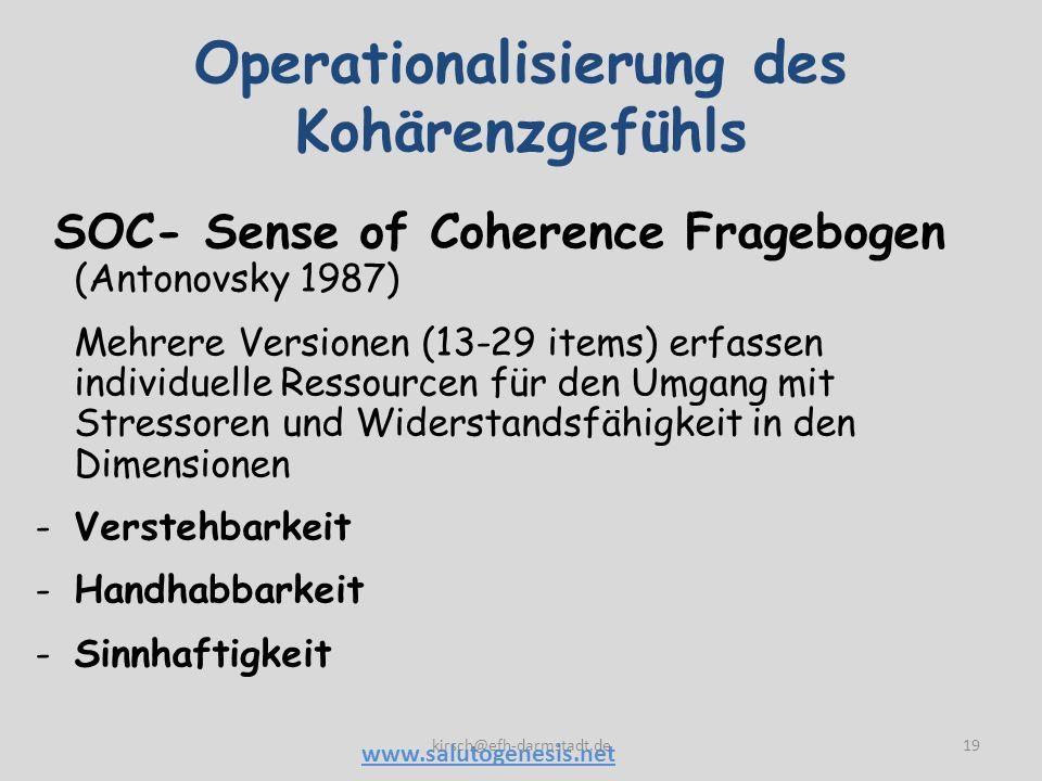 Operationalisierung des Kohärenzgefühls 19 SOC- Sense of Coherence Fragebogen (Antonovsky 1987) Mehrere Versionen (13-29 items) erfassen individuelle Ressourcen für den Umgang mit Stressoren und Widerstandsfähigkeit in den Dimensionen -Verstehbarkeit -Handhabbarkeit -Sinnhaftigkeit www.salutogenesis.net kirsch@efh-darmstadt.de