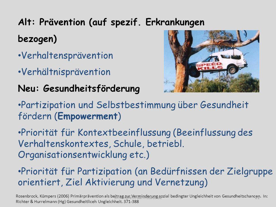 Alt: Prävention (auf spezif. Erkrankungen bezogen) Verhaltensprävention Verhältnisprävention Neu: Gesundheitsförderung Partizipation und Selbstbestimm
