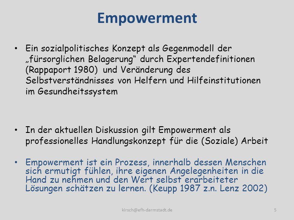 Empowerment Ein sozialpolitisches Konzept als Gegenmodell der fürsorglichen Belagerung durch Expertendefinitionen (Rappaport 1980) und Veränderung des Selbstverständnisses von Helfern und Hilfeinstitutionen im Gesundheitssystem In der aktuellen Diskussion gilt Empowerment als professionelles Handlungskonzept für die (Soziale) Arbeit Empowerment ist ein Prozess, innerhalb dessen Menschen sich ermutigt fühlen, ihre eigenen Angelegenheiten in die Hand zu nehmen und den Wert selbst erarbeiteter Lösungen schätzen zu lernen.