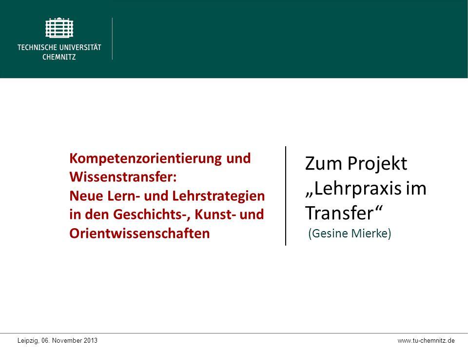 Kompetenzorientierung und Wissenstransfer: Neue Lern- und Lehrstrategien in den Geschichts-, Kunst- und Orientwissenschaften Zum Projekt Lehrpraxis im Transfer (Gesine Mierke) www.tu-chemnitz.deLeipzig, 06.