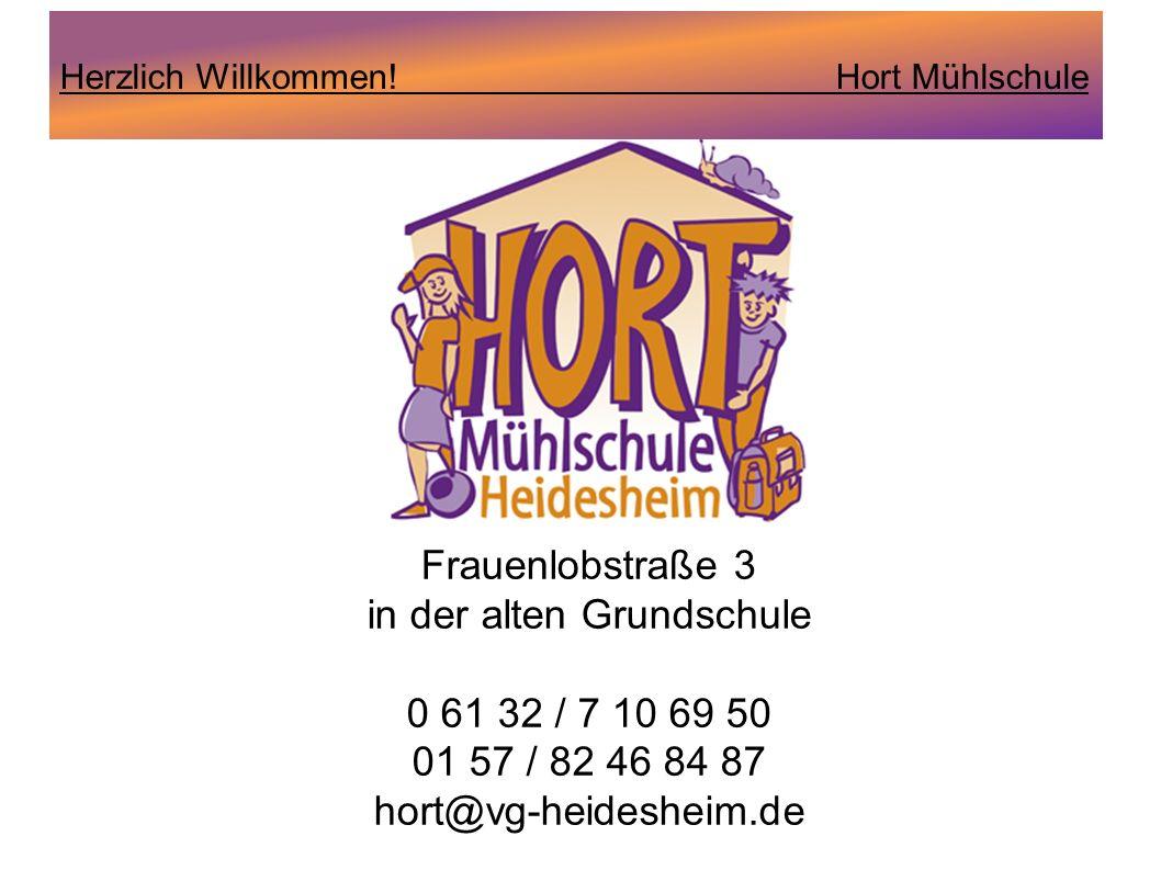 Herzlich Willkommen! Hort Mühlschule Frauenlobstraße 3 in der alten Grundschule 0 61 32 / 7 10 69 50 01 57 / 82 46 84 87 hort@vg-heidesheim.de