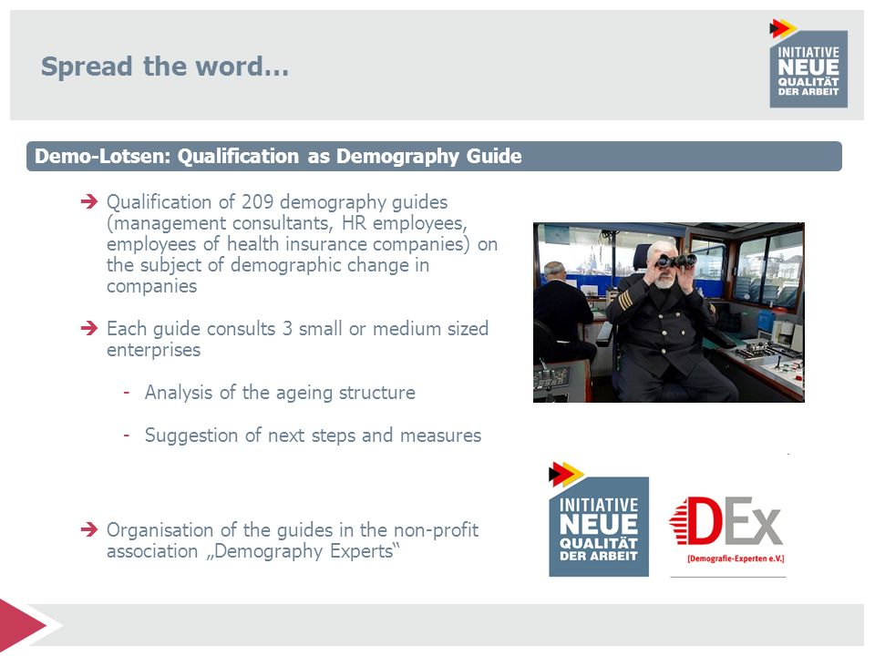 Spread the word… Qualification of 209 demography guides (management consultants, HR employees, employees of health insurance companies) on the subject of demographic change in companies Each guide consults 3 small or medium sized enterprises -Analysis of the ageing structure -Suggestion of next steps and measures Organisation of the guides in the non-profit association Demography Experts Demo-Lotsen: Qualification as Demography Guide