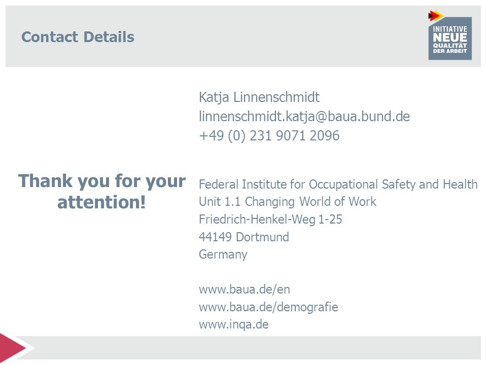 Contact Details Katja Linnenschmidt linnenschmidt.katja@baua.bund.de +49 (0) 231 9071 2096 Federal Institute for Occupational Safety and Health Unit 1.1 Changing World of Work Friedrich-Henkel-Weg 1-25 44149 Dortmund Germany www.baua.de/en www.baua.de/demografie www.inqa.de Thank you for your attention!