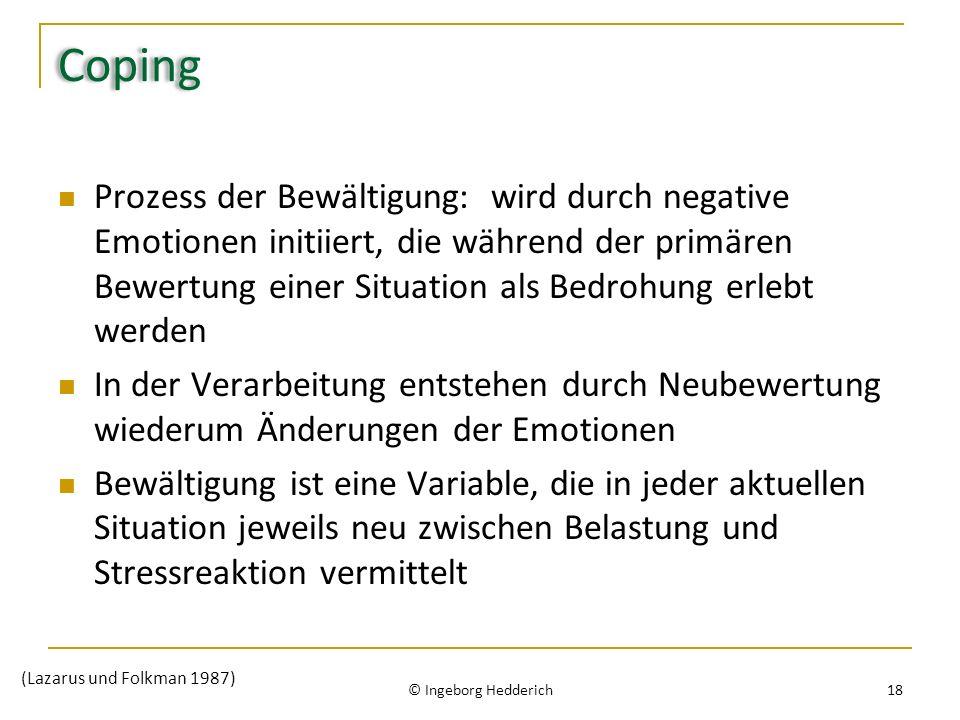 Coping Prozess der Bewältigung: wird durch negative Emotionen initiiert, die während der primären Bewertung einer Situation als Bedrohung erlebt werden In der Verarbeitung entstehen durch Neubewertung wiederum Änderungen der Emotionen Bewältigung ist eine Variable, die in jeder aktuellen Situation jeweils neu zwischen Belastung und Stressreaktion vermittelt © Ingeborg Hedderich 18 (Lazarus und Folkman 1987)