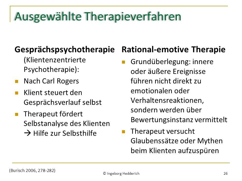 Ausgewählte Therapieverfahren Gesprächspsychotherapie (Klientenzentrierte Psychotherapie): Nach Carl Rogers Klient steuert den Gesprächsverlauf selbst Therapeut fördert Selbstanalyse des Klienten Hilfe zur Selbsthilfe Rational-emotive Therapie Grundüberlegung: innere oder äußere Ereignisse führen nicht direkt zu emotionalen oder Verhaltensreaktionen, sondern werden über Bewertungsinstanz vermittelt Therapeut versucht Glaubenssätze oder Mythen beim Klienten aufzuspüren © Ingeborg Hedderich 26 (Burisch 2006, 278-282)