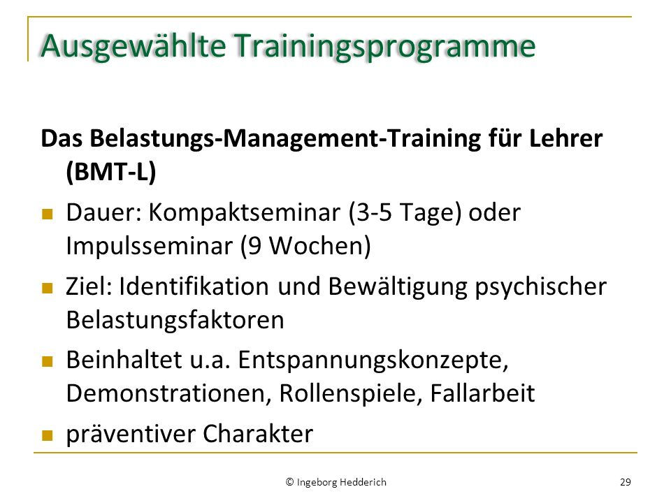 Ausgewählte Trainingsprogramme Das Belastungs-Management-Training für Lehrer (BMT-L) Dauer: Kompaktseminar (3-5 Tage) oder Impulsseminar (9 Wochen) Ziel: Identifikation und Bewältigung psychischer Belastungsfaktoren Beinhaltet u.a.