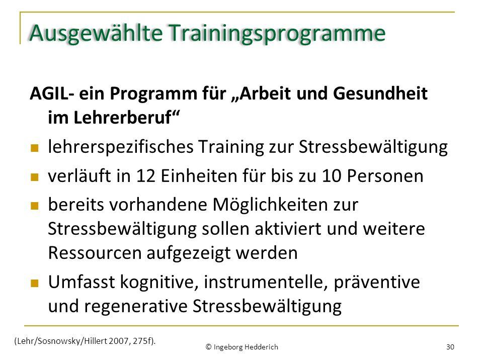 Ausgewählte Trainingsprogramme AGIL- ein Programm für Arbeit und Gesundheit im Lehrerberuf lehrerspezifisches Training zur Stressbewältigung verläuft in 12 Einheiten für bis zu 10 Personen bereits vorhandene Möglichkeiten zur Stressbewältigung sollen aktiviert und weitere Ressourcen aufgezeigt werden Umfasst kognitive, instrumentelle, präventive und regenerative Stressbewältigung © Ingeborg Hedderich 30 (Lehr/Sosnowsky/Hillert 2007, 275f).