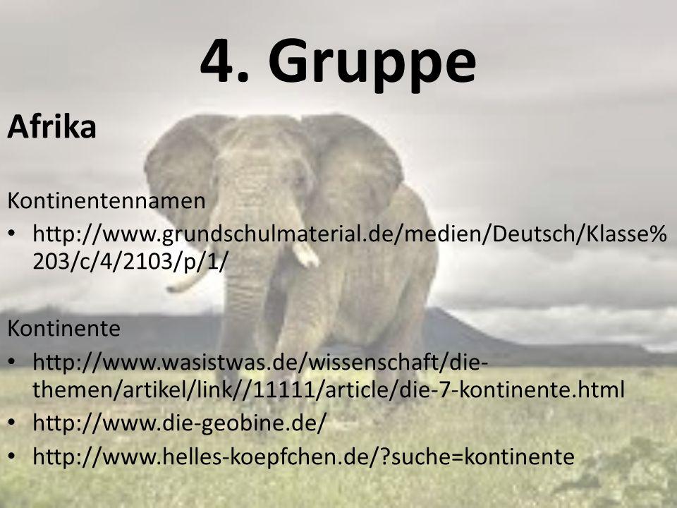 4. Gruppe Afrika Kontinentennamen http://www.grundschulmaterial.de/medien/Deutsch/Klasse% 203/c/4/2103/p/1/ Kontinente http://www.wasistwas.de/wissens