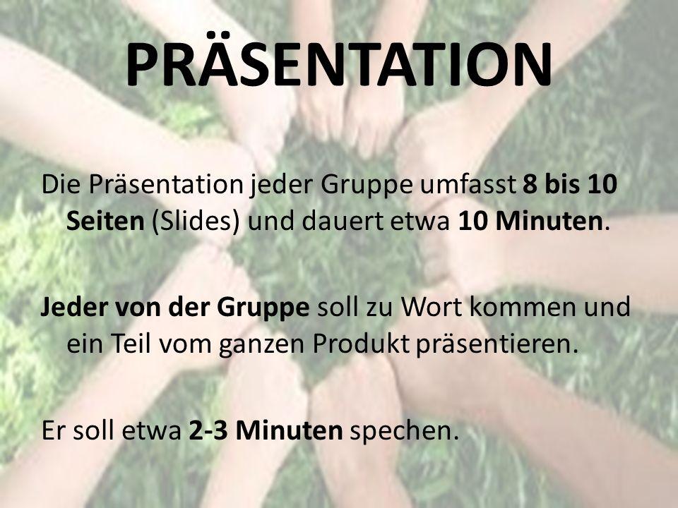 PRÄSENTATION Die Präsentation jeder Gruppe umfasst 8 bis 10 Seiten (Slides) und dauert etwa 10 Minuten. Jeder von der Gruppe soll zu Wort kommen und e