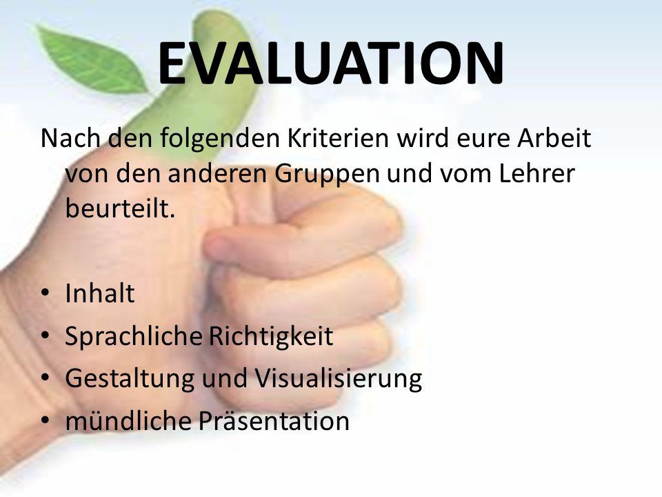 EVALUATION Nach den folgenden Kriterien wird eure Arbeit von den anderen Gruppen und vom Lehrer beurteilt. Inhalt Sprachliche Richtigkeit Gestaltung u
