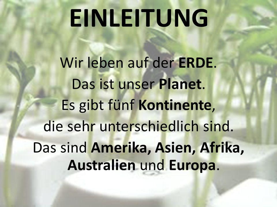 EINLEITUNG Wir leben auf der ERDE. Das ist unser Planet. Es gibt fünf Kontinente, die sehr unterschiedlich sind. Das sind Amerika, Asien, Afrika, Aust