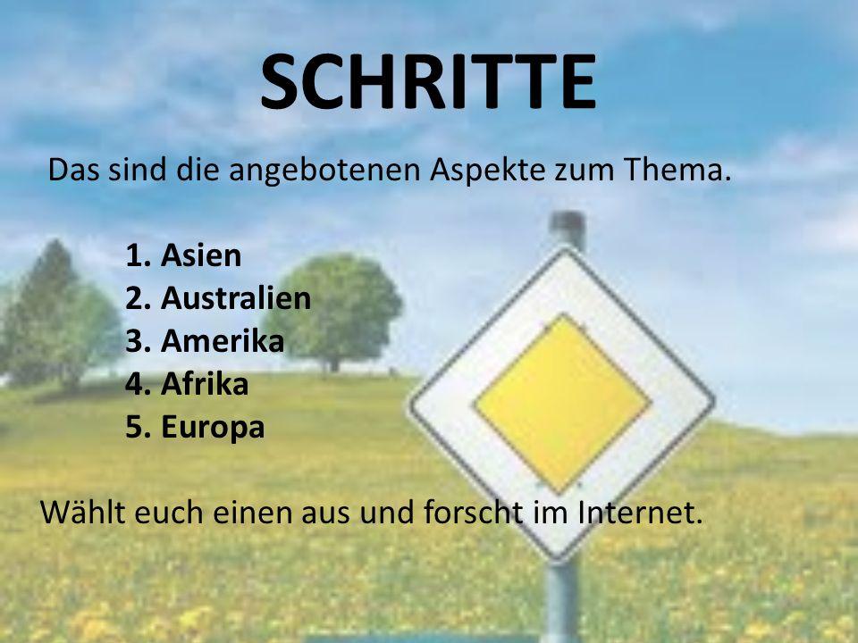 SCHRITTE Das sind die angebotenen Aspekte zum Thema. 1. Asien 2. Australien 3. Amerika 4. Afrika 5. Europa Wählt euch einen aus und forscht im Interne